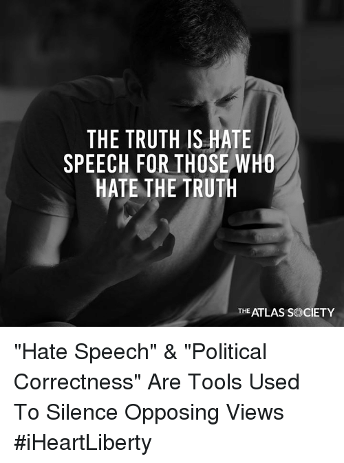 """Political Correctness: THE TRUTH IS HATE  SPEECH FOR THOSE WHO  HATE THE TRUTH  THE ATLAS SOCIETY """"Hate Speech"""" & """"Political Correctness"""" Are Tools Used To Silence Opposing Views #iHeartLiberty"""