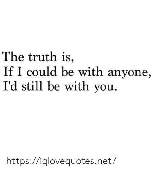 Be With You: The truth is,  If I could be with anyone,  I'd still be with you. https://iglovequotes.net/