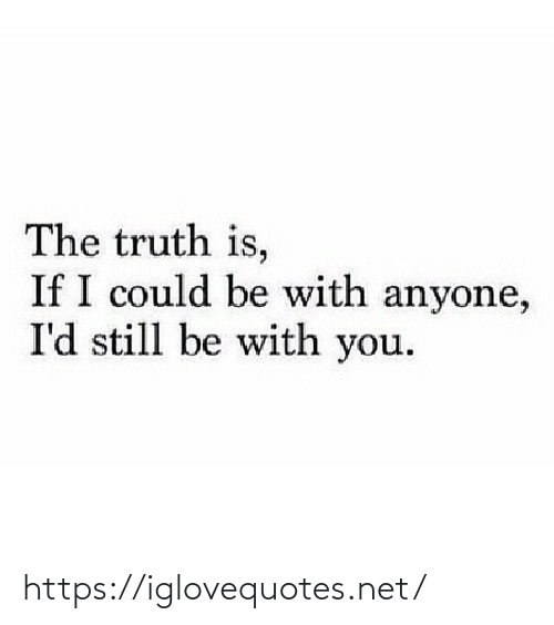 Truth: The truth is,  If I could be with anyone,  I'd still be with you. https://iglovequotes.net/