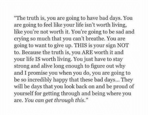 "You Do You: ""The truth is, you are going to have bad days. You  are going to feel like your life isn't worth living,  like you're not worth it. You're going to be sad and  crying so much that you can't breathe. You are  going to want to give up. THIS is your sign NOT  to. Because the truth is, you ARE worth it and  your life IS worth living. You just have to stay  strong and alive long enough to figure out why  and I promise you when you do, you are going to  be so incredibly happy that these bad days... They  will be days that you look back on and be proud of  yourself for getting through and being where you  are. You can get through this."""