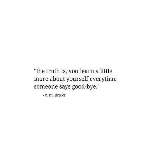 "bye: ""the truth is, you learn a little  more about yourself everytime  someone says good-bye.""  -r. m. drake"
