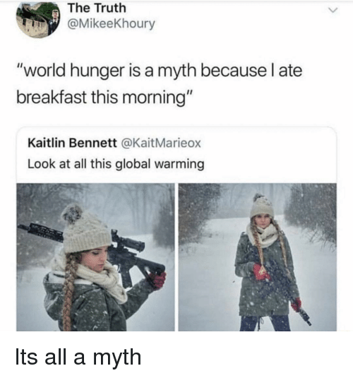 """world hunger: The Truth  @MikeeKhoury  """"world hunger is a myth because l ate  breakfast this morning""""  Kaitlin Bennett @KaitMarieox  Look at all this global warming Its all a myth"""