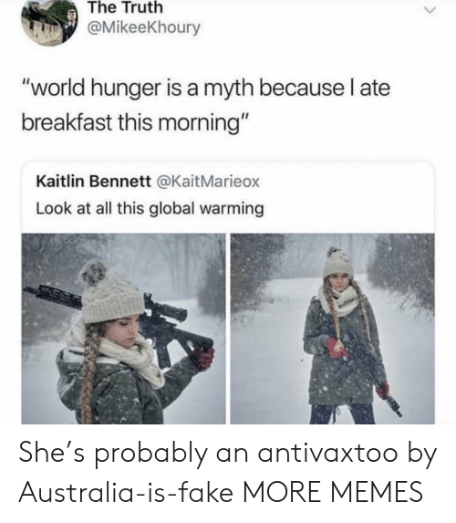 """world hunger: The Truth  @MikeeKhoury  """"world hunger is a myth because l ate  breakfast this morning""""  Kaitlin Bennett @KaitMarieox  Look at all this global warming She's probably an antivaxtoo by Australia-is-fake MORE MEMES"""