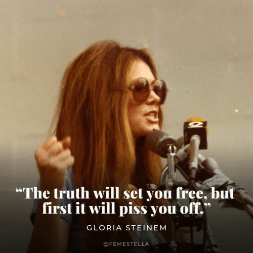 """gloria: """"The truth will set you free, but  first it will piss you off.  GLORIA STEINEM  @FEMESTELLA"""