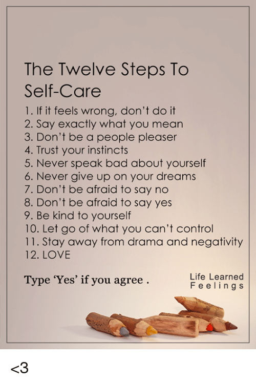 People Pleaser: The Twelve Steps To  Self-Care  1. If it feels wrong, don't do it  2. Say exactly what you mean  3. Don't be a people pleaser  4. Trust your instincts  5. Never speak bad about yourself  6. Never give up on your dreams  7. Don't be afraid to say no  8. Don't be afraid to say yes  9. Be kind to yourself  10. Let go of what you can't control  11. Stay away from drama and negativity  12. LOVE  Life Learned  Type 'Yes' if you agree  F e e l i n g s <3
