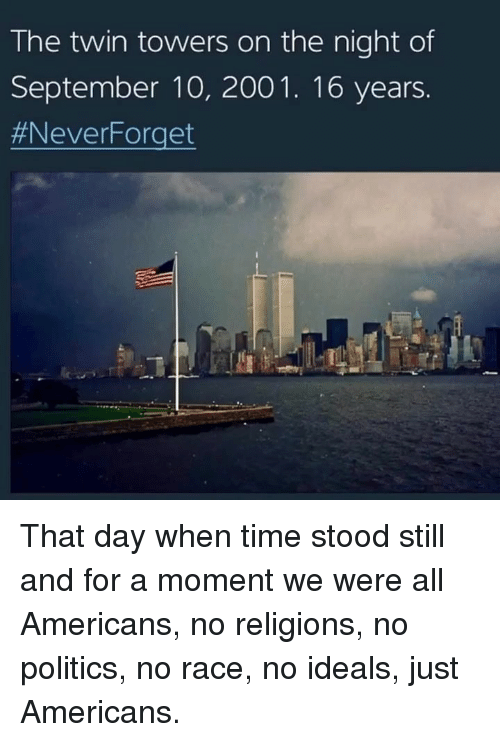 Neverforget: The twin towers on the night of  September 10, 2001. 16 years.  That day when time stood still and for a moment we were all Americans, no religions, no politics, no race, no ideals, just Americans.