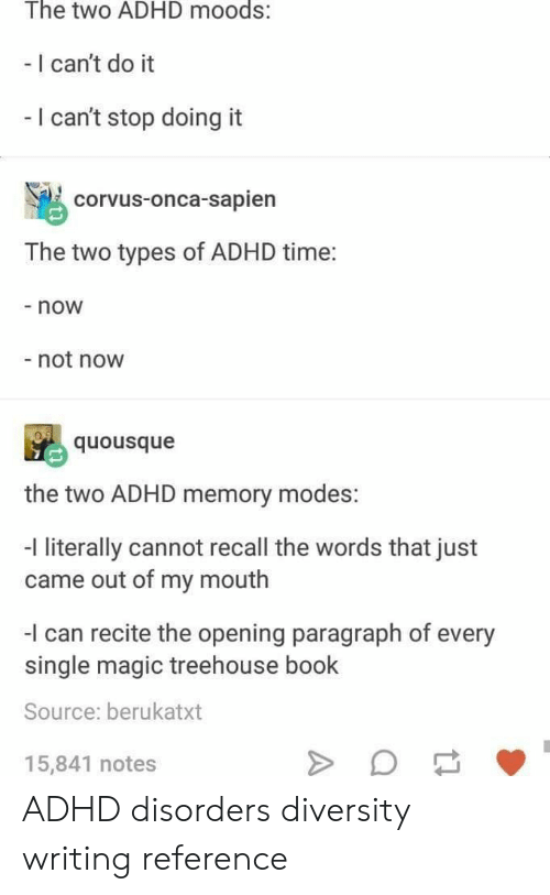 Cant Do It: The two ADHD moods:  - I can't do it  I can't stop doing it  corvus-onca-sapien  The two types of ADHD time:  - now  not now  quousque  the two ADHD memory modes:  -l literally cannot recall the words that just  came out of my mouth  I can recite the opening paragraph of every  single magic treehouse book  Source: berukatxt  15,841 notes ADHD disorders diversity writing reference