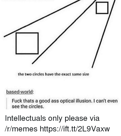 Ass, Memes, and Fuck: the two circles have the exact same size  based-world:  Fuck thats a good ass optical illusion. I can't even  see the circles. Intellectuals only please via /r/memes https://ift.tt/2L9Vaxw