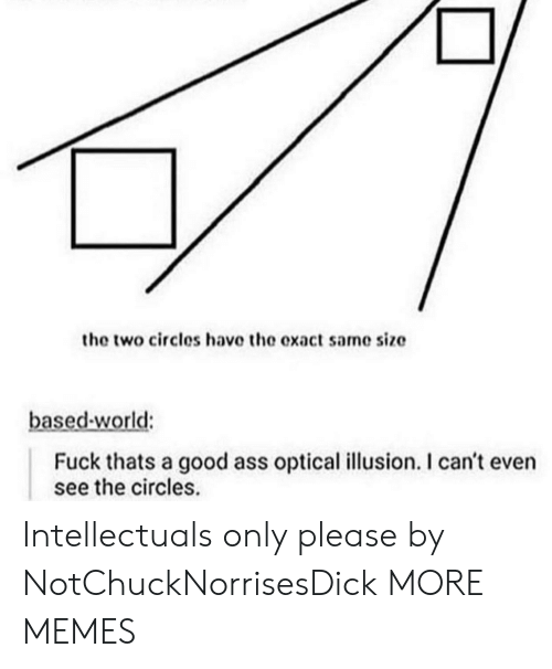 Ass, Dank, and Memes: the two circles have the exact same size  based-world:  Fuck thats a good ass optical illusion. I can't even  see the circles. Intellectuals only please by NotChuckNorrisesDick MORE MEMES