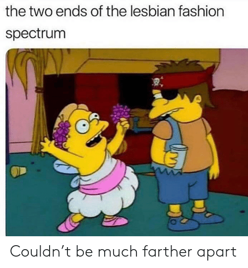 spectrum: the two ends of the lesbian fashion  spectrum Couldn't be much farther apart