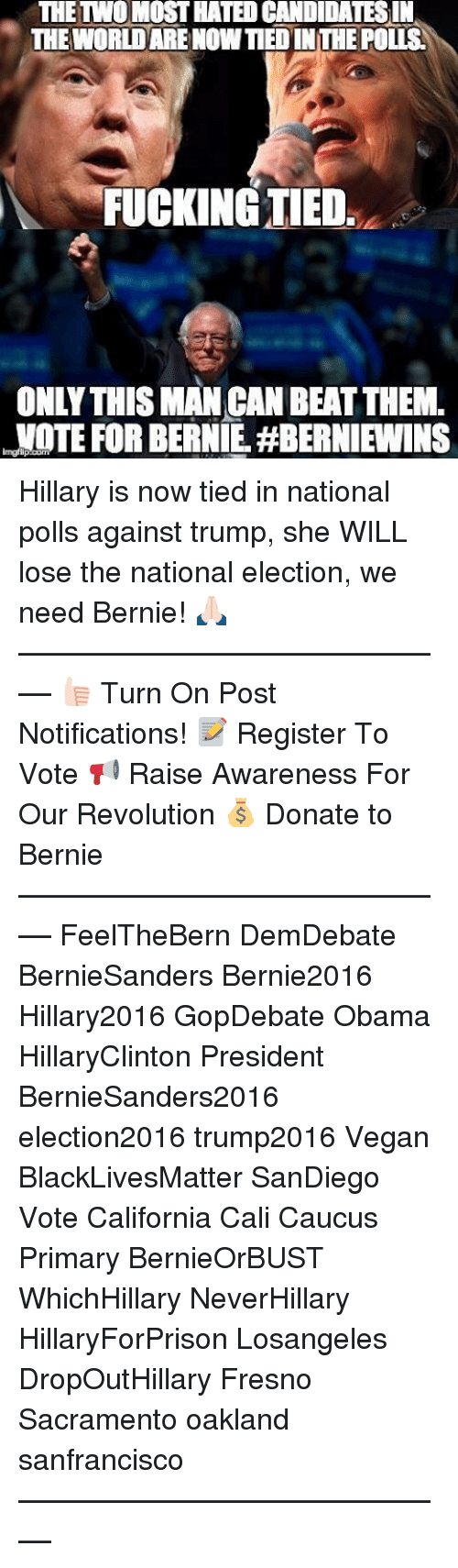 caucuses: THE TWO MOST HATEDCANDIDATESIN  THE WORLDARENOWTIED INTHE POLIS  FUCKING TIED  ONLY THIS MANCAN BEAT THEM.  NOTE FOR BERNIE HBERNIEWINS Hillary is now tied in national polls against trump, she WILL lose the national election, we need Bernie! 🙏🏻 ––––––––––––––––––––––––––– 👍🏻 Turn On Post Notifications! 📝 Register To Vote 📢 Raise Awareness For Our Revolution 💰 Donate to Bernie ––––––––––––––––––––––––––– FeelTheBern DemDebate BernieSanders Bernie2016 Hillary2016 GopDebate Obama HillaryClinton President BernieSanders2016 election2016 trump2016 Vegan BlackLivesMatter SanDiego Vote California Cali Caucus Primary BernieOrBUST WhichHillary NeverHillary HillaryForPrison Losangeles DropOutHillary Fresno Sacramento oakland sanfrancisco –––––––––––––––––––––––––––