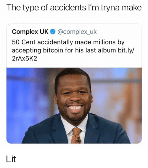 50 Cent, Complex, and Lit: The type of accidents I'm tryna make  Complex UK @complex_uk  50 Cent accidentally made millions by  accepting bitcoin for his last album bit.ly/  2rAx5K2 Lit