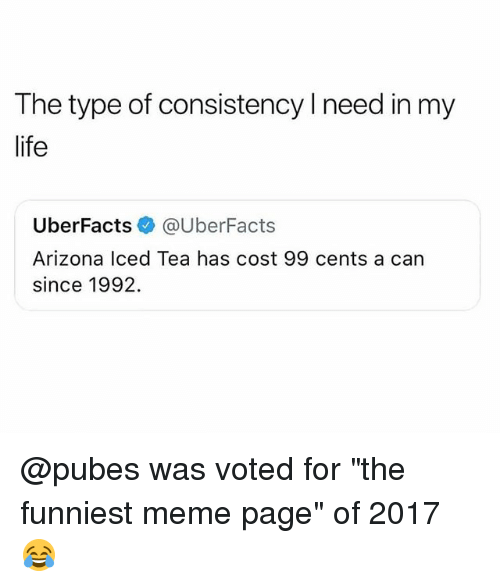 """Life, Meme, and Arizona: The type of consistency l need in my  life  UberFacts e》 @UberFacts  Arizona lced Tea has cost 99 cents a can  since 1992. @pubes was voted for """"the funniest meme page"""" of 2017 😂"""