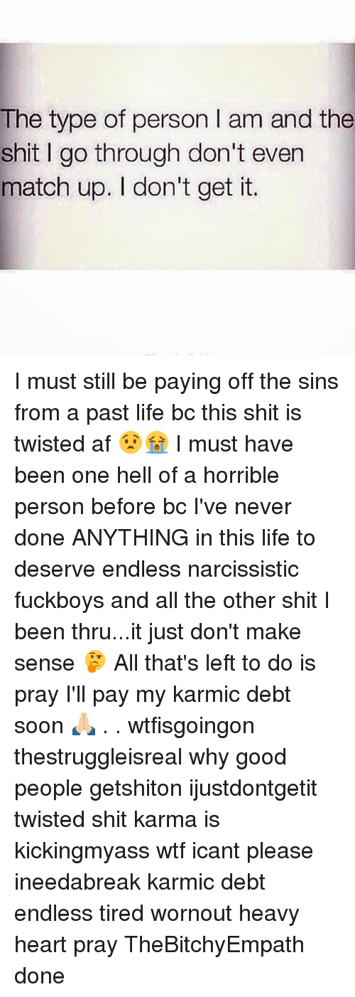 Af, Life, and Memes: The type of person I am and the  shit I go through don't even  match up. I don't get it. I must still be paying off the sins from a past life bc this shit is twisted af 😧😭 I must have been one hell of a horrible person before bc I've never done ANYTHING in this life to deserve endless narcissistic fuckboys and all the other shit I been thru...it just don't make sense 🤔 All that's left to do is pray I'll pay my karmic debt soon 🙏🏼 . . wtfisgoingon thestruggleisreal why good people getshiton ijustdontgetit twisted shit karma is kickingmyass wtf icant please ineedabreak karmic debt endless tired wornout heavy heart pray TheBitchyEmpath done