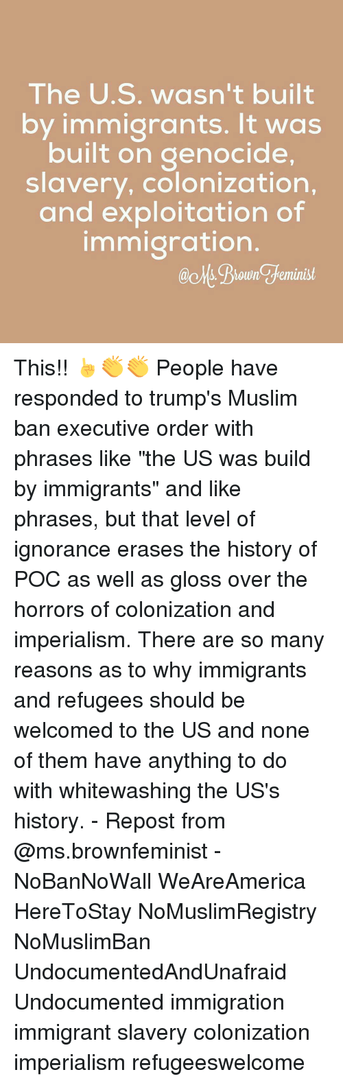 """Exploitable: The U.S. wasn't built  by immigrants. It was  built on genocide,  slavery, colonization,  and exploitation of  immigration  ao Ms. feminist This!! ☝️👏👏 People have responded to trump's Muslim ban executive order with phrases like """"the US was build by immigrants"""" and like phrases, but that level of ignorance erases the history of POC as well as gloss over the horrors of colonization and imperialism. There are so many reasons as to why immigrants and refugees should be welcomed to the US and none of them have anything to do with whitewashing the US's history. - Repost from @ms.brownfeminist - NoBanNoWall WeAreAmerica HereToStay NoMuslimRegistry NoMuslimBan UndocumentedAndUnafraid Undocumented immigration immigrant slavery colonization imperialism refugeeswelcome"""