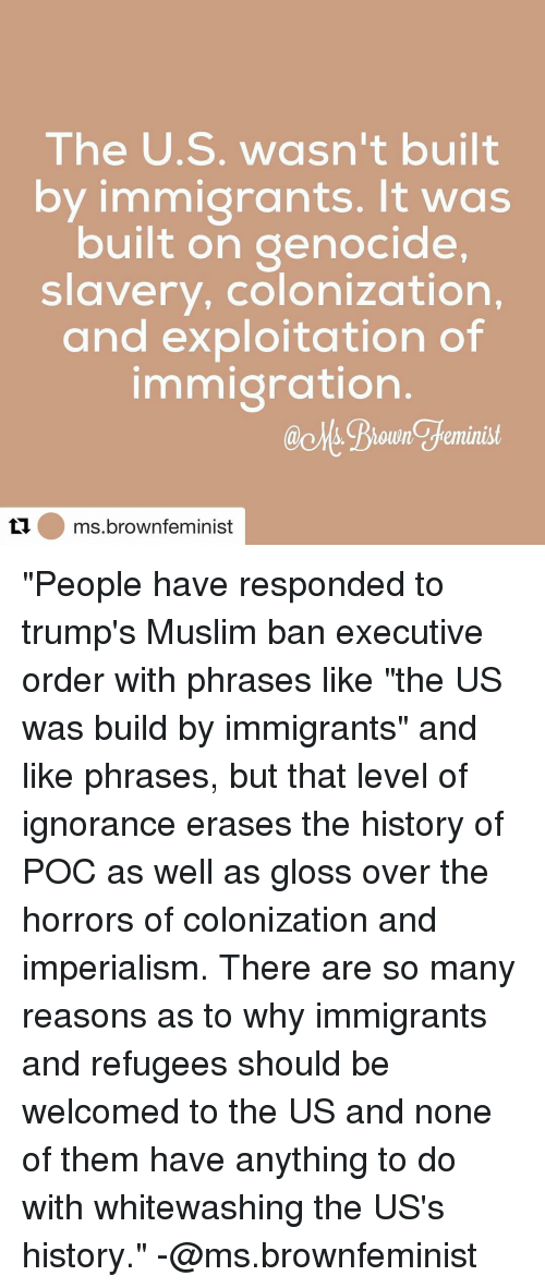 """Exploitable: The U.S. wasn't built  by immigrants. It was  built on genocide,  slavery, colonization,  and exploitation of  immigration  @chs. Biowne feminist  ti ms brown feminist """"People have responded to trump's Muslim ban executive order with phrases like """"the US was build by immigrants"""" and like phrases, but that level of ignorance erases the history of POC as well as gloss over the horrors of colonization and imperialism. There are so many reasons as to why immigrants and refugees should be welcomed to the US and none of them have anything to do with whitewashing the US's history."""" -@ms.brownfeminist"""