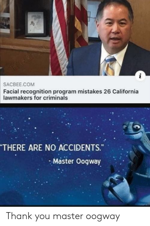 Thank You, California, and Mistakes: THE UBERDY S  SACBEE.COM  Facial recognition program mistakes 26 California  lawmakers for criminals  THERE ARE NO ACCIDENTS.  Master Oogway Thank you master oogway
