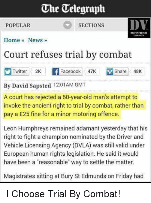 """Dvla: The Uelegraph  DV  POPULAR  SECTIONS  Home News  Court refuses trial by combat  Twitter  2K  Facebook  47K M Share 48K  By David Sapsted 12:01AM GMT  A court has rejected a 60-year-old man's attempt to  invoke the ancient right to trial by combat, rather than  pay a £25 fine for a minor motoring offence.  Leon Humphreys remained adamant yesterday that his  right to fight a champion nominated by the Driver and  Vehicle Licensing Agency (DVLA) was still valid under  European human rights legislation. He said it would  have been a """"reasonable"""" way to settle the matter.  Magistrates sitting at Bury St Edmunds on Friday had I Choose Trial By Combat!"""