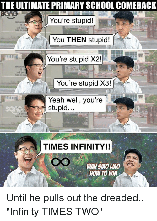 "The Dreaded: THE ULTIMATE PRIMARY SCHOOL COMEBACK  You're stupid!  You THEN stupid!  You're stupid X2!  You're stupid X3!  Yeah well, you're  stupid  TIMES INFINITY!!  HOW TO WIN Until he pulls out the dreaded.. ""Infinity TIMES TWO"""