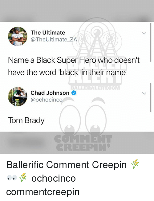 "Memes, Tom Brady, and Black: The Ultimate  @TheUltimate_ZA  Name a Black Super Hero who doesn't  have the word ""black in their name  BALLERALERTCONM  Chad Johnson  @ochocinco  Tom Brady  CREEPIN Ballerific Comment Creepin 🌾👀🌾 ochocinco commentcreepin"