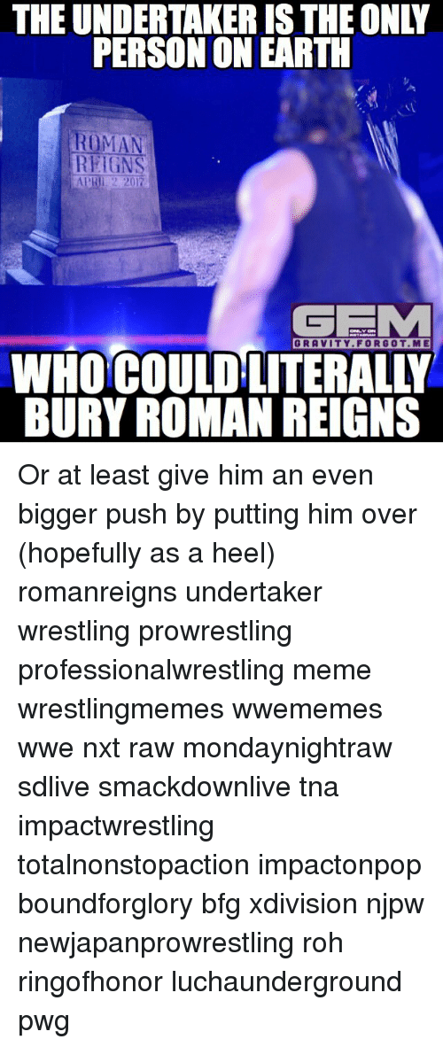 Roman Reigns: THE UNDERTAKER ISTHEONLY  PERSON ON EARTH  ROMAN  REIGN  APRIL 2 2017  GEMM  WHOCOULD LITERAL  BURY ROMAN REIGNS Or at least give him an even bigger push by putting him over (hopefully as a heel) romanreigns undertaker wrestling prowrestling professionalwrestling meme wrestlingmemes wwememes wwe nxt raw mondaynightraw sdlive smackdownlive tna impactwrestling totalnonstopaction impactonpop boundforglory bfg xdivision njpw newjapanprowrestling roh ringofhonor luchaunderground pwg
