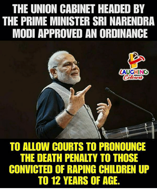 Children, Death, and Convicted: THE UNION CABINET HEADED BY  THE PRIME MINISTER SRI NARENDRA  MODI APPROVED AN ORDINANCE  LAUGHING  Celowrs  2  TO ALLOW COURTS TO PRONOUNCE  THE DEATH PENALTY TO THOSE  CONVICTED OF RAPING CHILDREN UP  TO 12 YEARS OF AGE.