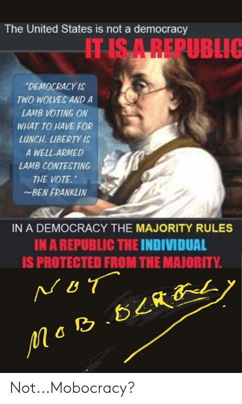 Ben Franklin, United, and Democracy: The United States is not a democracy  IT IS A REPUBLIG  DEMOCRACY IS  TWO WOLVES AND A  LAMB VOTING ON  WHAT TO HAVE FOR  LUNCH. LIBERTY IS  A WELL-ARMED  LAMB CONTESTING  THE VOTE  BEN FRANKLIN  IN A DEMOCRACY THE MAJORITY RULES  IN A REPUBLIC THE INDIVIDUAL  IS PROTECTED FROM THE MAJORITY.  NOT  MGB B2Ry Not...Mobocracy?