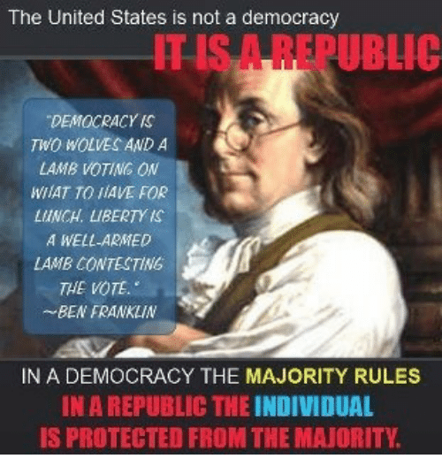 Ben Franklin, United, and Democracy: The United States is not a democracy  ITSA REPUBLIC  DEMOCRACY S  TWO WOLVES AND A  LAMB VOTING ON  WIAT TO JiAVE FOR  LUNCH. LIBERTY IS  A WELL-ARMED  LAMB CONTECTING  THE VOTE.  BEN FRANKLIN  IN A DEMOCRACY THE MAJORITY RULES  IN A REPUBLIC THE INDIVIDUAL  IS PROTECTED FROM THE MAJORITY.