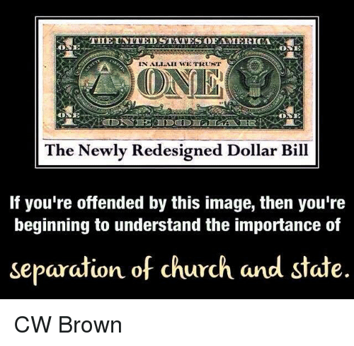 United Stated: THE UNITED STATES OFAMIERICA  ONE  IN ALLAH WE TRUNT  ONE  The Newly Redesigned Dollar Bill  If you're offended by this image, then you're  beginning to understand the importance of  separation of church and state. CW Brown