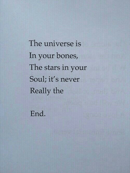Bones, Stars, and Never: The universe is  In your bones  The stars in your  Soul; it's never  Really the  End.