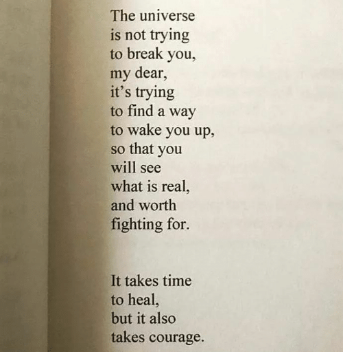 Break, Time, and What Is: The universe  is not trying  to break you,  my dear,  it's trying  to find a way  to wake you up,  so that you  will see  what is real,  and worth  fighting for.  It takes time  to heal,  but it also  takes courage.