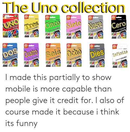 Ocho: The Uno collection  GER  UNO  UNO  Fers of  NOW WITH CUSTOMIZADS!  UNO  WILD C  3 4  Cinco  NEW  Fros of  CARD GA  WILD  UNO  10 #  Siete  NEW  From the  MA  THE WORLD'S L5CARD GAME  ONVERIFD STATISTIC  NEW  From the  8 10 #2  UNO  Nueve  NEW  From the  UHEWORLD L7 CARD GAME  8 1C #  UNO  NEW  From the  Maker  STAYISY  DOS  UNO  Cero  Quatro seis ocho  THE WORLDS GAN  UNVERIFD STAT  NEW  ers of  THE WORLD'S #2 CARD GAME  UNVERIFIED STATISTIC  THE WORLD'S O CARD GAME  UNVERIFIEO STATSTICO  భ  THE WORLD'S ACARD GAME  UNVERIFIED STATISTIC  UNO  80  1C #  NEW  From the  UHEWORLD'SL6CARD GAN  ONVERIFD STATISTI  Dies  NEW  Fers of  HEWORLDSL8CARD GAME  STATIST  UNO  Infinito  THE WORLD'S ED STATIS I made this partially to show mobile is more capable than people give it credit for. I also of course made it because i think its funny