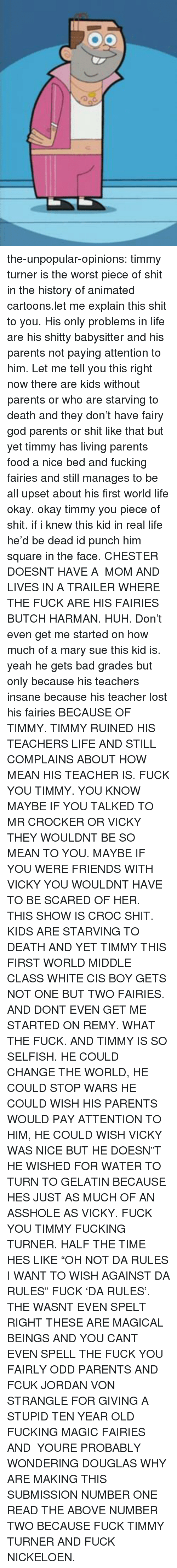 "gelatin: the-unpopular-opinions:  timmy turner is the worst piece of shit in the history of animated cartoons.let me explain this shit to you. His only problems in life are his shitty babysitter and his parents not paying attention to him. Let me tell you this right now there are kids without parents or who are starving to death and they don't have fairy god parents or shit like that but yet timmy has living parents food a nice bed and fucking fairies and still manages to be all upset about his first world life okay. okay timmy you piece of shit. if i knew this kid in real life he'd be dead id punch him square in the face. CHESTER DOESNT HAVE A  MOM AND LIVES IN A TRAILER WHERE THE FUCK ARE HIS FAIRIES BUTCH HARMAN. HUH. Don't even get me started on how much of a mary sue this kid is. yeah he gets bad grades but only because his teachers insane because his teacher lost his fairies BECAUSE OF TIMMY. TIMMY RUINED HIS TEACHERS LIFE AND STILL COMPLAINS ABOUT HOW MEAN HIS TEACHER IS. FUCK YOU TIMMY. YOU KNOW MAYBE IF YOU TALKED TO MR CROCKER OR VICKY THEY WOULDNT BE SO MEAN TO YOU. MAYBE IF YOU WERE FRIENDS WITH VICKY YOU WOULDNT HAVE TO BE SCARED OF HER.  THIS SHOW IS CROC SHIT. KIDS ARE STARVING TO DEATH AND YET TIMMY THIS FIRST WORLD MIDDLE CLASS WHITE CIS BOY GETS NOT ONE BUT TWO FAIRIES. AND DONT EVEN GET ME STARTED ON REMY. WHAT THE FUCK. AND TIMMY IS SO SELFISH. HE COULD CHANGE THE WORLD, HE COULD STOP WARS HE COULD WISH HIS PARENTS WOULD PAY ATTENTION TO HIM, HE COULD WISH VICKY WAS NICE BUT HE DOESN""T HE WISHED FOR WATER TO TURN TO GELATIN BECAUSE HES JUST AS MUCH OF AN ASSHOLE AS VICKY. FUCK YOU TIMMY FUCKING TURNER. HALF THE TIME HES LIKE ""OH NOT DA RULES I WANT TO WISH AGAINST DA RULES"" FUCK 'DA RULES'. THE WASNT EVEN SPELT RIGHT THESE ARE MAGICAL BEINGS AND YOU CANT EVEN SPELL THE FUCK YOU FAIRLY ODD PARENTS AND FCUK JORDAN VON STRANGLE FOR GIVING A STUPID TEN YEAR OLD FUCKING MAGIC FAIRIES AND  YOURE PROBABLY WONDERING DOUGLAS WHY ARE MAKING THIS SUBMISSION NUMBER ONE READ THE ABOVE NUMBER TWO BECAUSE FUCK TIMMY TURNER AND FUCK NICKELOEN."