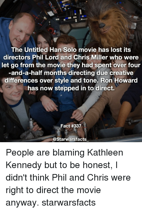 Hans Solo: The Untitled Han Solo movie has lost its  directors Phil Lord and Chris Miller who were  let go from the movie they had spent over four  -and-a-half months directing due creative  differences over style and tone. Ron Howard  has now stepped in to direct.  Fact #337  @Starwarsfacts一 People are blaming Kathleen Kennedy but to be honest, I didn't think Phil and Chris were right to direct the movie anyway. starwarsfacts