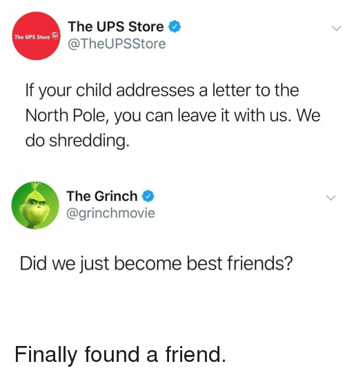 A Letter: The UPS Store  @TheUPSStore  The UPS Store s  If your child addresses a letter to the  North Pole, you can leave it with us. We  do shredding.  The Grinch  @grinchmovie  Did we just become best friends? Finally found a friend.