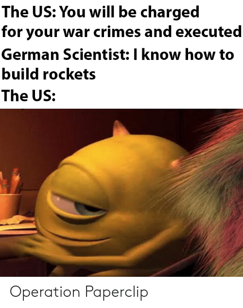 Charged: The US: You will be charged  for your war crimes and executed  German Scientist: I know how to  build rockets  The US: Operation Paperclip