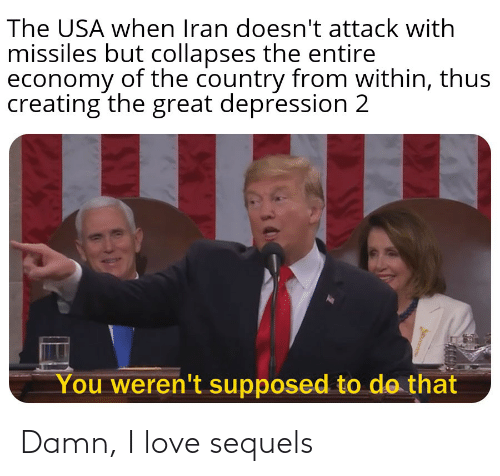 Damn I Love: The USA when Iran doesn't attack with  missiles but collapses the entire  economy of the country from within, thus  creating the great depression 2  You weren't supposed to do that Damn, I love sequels