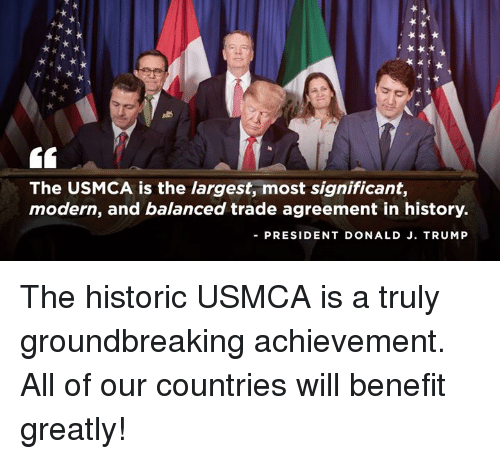 History, Trump, and President: The USMCA is the largest, most significant,  modern, and balanced trade agreement in history.  PRESIDENT DONALD J. TRUMP The historic USMCA is a truly groundbreaking achievement. All of our countries will benefit greatly!