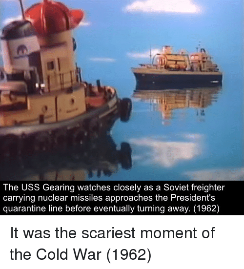 uss: The USS Gearing watches closely as a Soviet freighter  carrying nuclear missiles approaches the President's  quarantine line before eventually turning away. (1962) It was the scariest moment of the Cold War (1962)