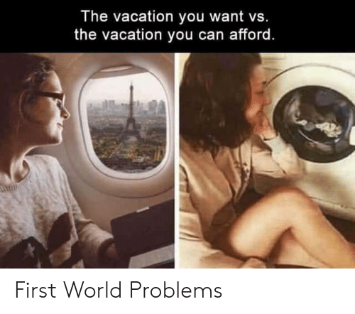 first world: The vacation you want vs.  the vacation you can afford. First World Problems