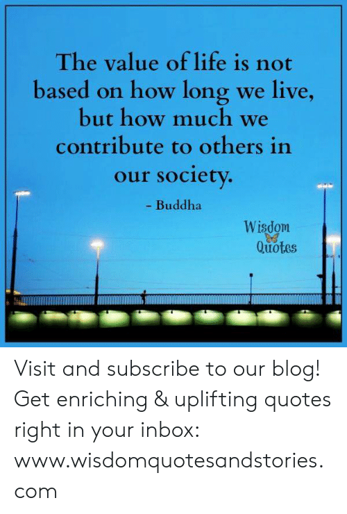 Uplifting Quotes: The value of life is not  based on how long we live,  but how much we  contribute to others in  our society.  - Buddha  Wisdom  Quotes Visit and subscribe to our blog! Get enriching & uplifting quotes right in your inbox: www.wisdomquotesandstories.com