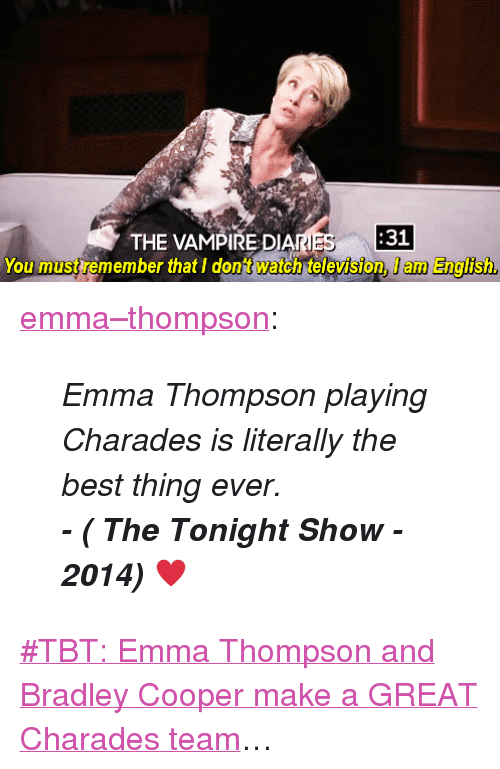 "Target, Tbt, and Tumblr: THE VAMPIRE DIANES  31  You must remember that I dont watch television, I am English <p><a class=""tumblr_blog"" href=""http://emma--thompson.tumblr.com/post/109211071777/emma-thompson-playing-charades-is-literally-the"" target=""_blank"">emma&ndash;thompson</a>:</p> <blockquote> <p><em>Emma Thompson playing Charades is literally the best thing ever.</em> </p> <p><em><strong>- ( The Tonight Show - 2014) </strong><span>♥</span></em></p> </blockquote> <p><a href=""https://www.youtube.com/watch?v=2efUcDcCbvk"" target=""_blank"">#TBT: Emma Thompson and Bradley Cooper make a GREAT Charades team</a>&hellip;</p>"