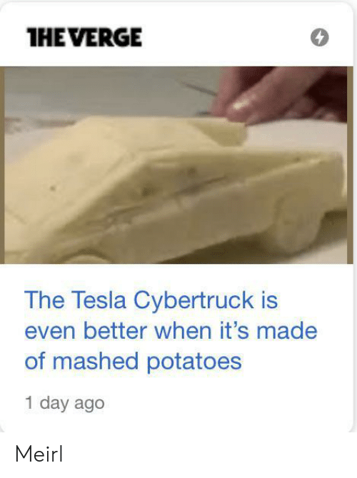 1 Day: THE VERGE  The Tesla Cybertruck is  even better when it's made  of mashed potatoes  1 day ago Meirl