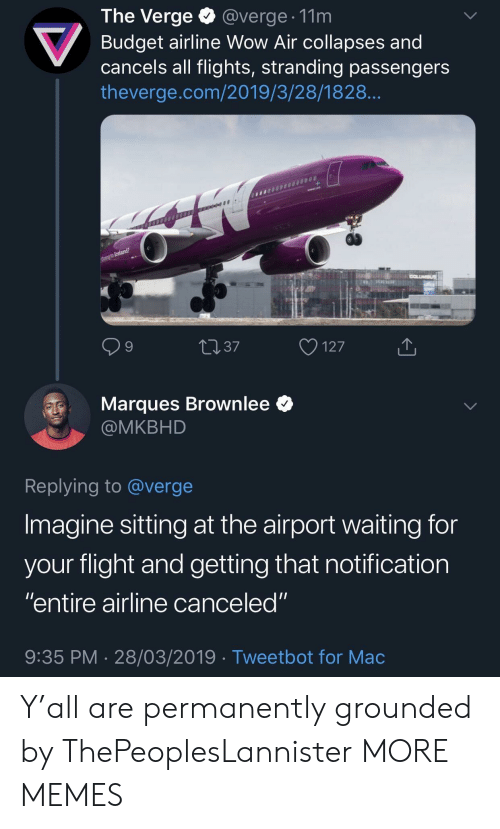 """Dank, Memes, and Target: The Verge @verge. 11m  Budget airline Wow Air collapses and  cancels all flights, stranding passengers  theverge.com/2019/3/28/1828  9  4037  127  Marques Brownlee *  @MKBHD  Replying to @verge  Imagine sitting at the airport waiting for  vour flight and aetting that notification  """"entire airline canceled""""  9:35 PM 28/03/2019 Tweetbot for Mac Y'all are permanently grounded by ThePeoplesLannister MORE MEMES"""