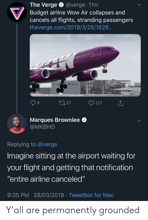 """Wow, Budget, and Flight: The Verge @verge. 11m  Budget airline Wow Air collapses and  cancels all flights, stranding passengers  theverge.com/2019/3/28/1828  9  4037  127  Marques Brownlee *  @MKBHD  Replying to @verge  Imagine sitting at the airport waiting for  vour flight and aetting that notification  """"entire airline canceled""""  9:35 PM 28/03/2019 Tweetbot for Mac Y'all are permanently grounded"""