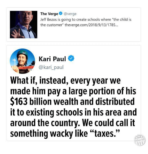 """Jeff Bezos, Com, and Create: The Verge@verge  Jeff Bezos is going to create schools where """"the child is  the customer"""" theverge.com/2018/9/13/1785...  Kari Paul  @kari_paul  What if, instead, every year we  made him pay a large portion of his  $163 billion wealth and distributed  it to existing schools in his area and  around the country. We could call it  something wacky like""""taxes.""""  Other98"""