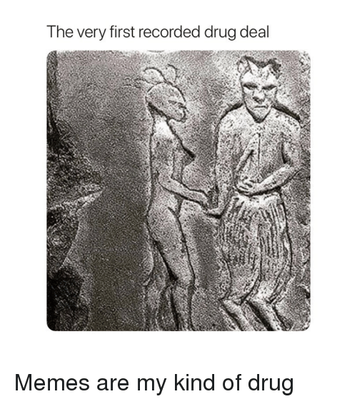 drug deal: The very first recorded drug deal Memes are my kind of drug