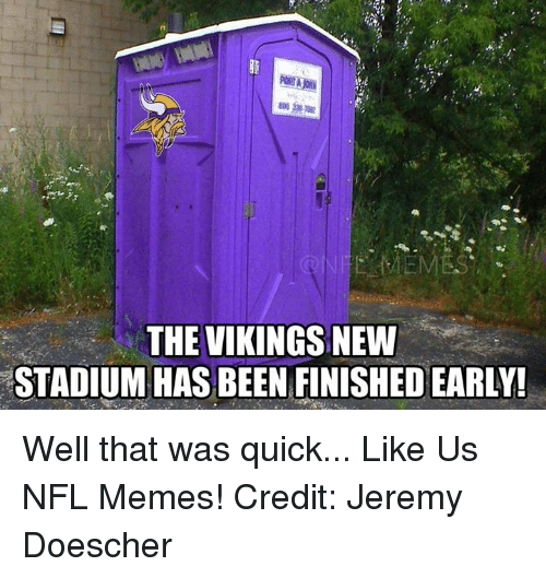 That Was Quick: THE VIKINGS NEW  STADIUM HAS BEEN FINISHED EARLY! Well that was quick...  Like Us NFL Memes!  Credit: Jeremy Doescher