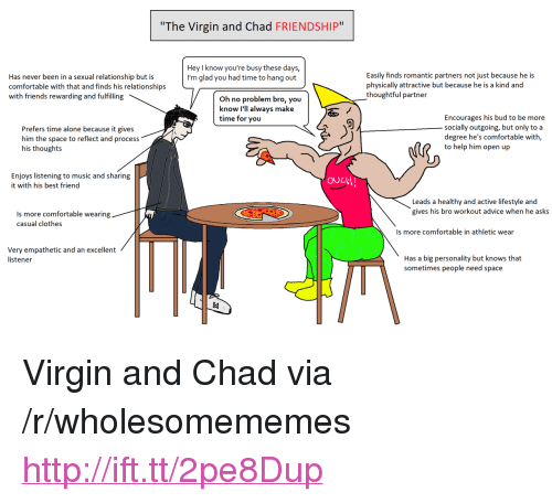 """Advice, Being Alone, and Best Friend: The Virgin and Chad FRIENDSHIP""""  Hey I know you're busy these days,  I'm glad you had time to hang out  Has never been in a sexual relationship but is  comfortable with that and finds his relationships  with friends rewarding and fulfilling  Easily finds romantic partners not just because he is  physically attractive but because he is a kind and  thoughtful partner  Oh no problem bro, you  know I'll always make  time for you  Prefers time alone because it gives  him the space to reflect and process  his thoughts  Encourages his bud to be more  socially outgoing, but only to a  degree he's comfortable with,  to help him open up  Enjoys listening to music and sharing  it with his best friend  ouLtH  Leads a healthy and active lifestyle and  gives his bro workout advice when he asks  Is more comfortable wearing  casual clothes  Is more comfortable in athletic wear  Very empathetic and an excellent  listener  Has a big personality but knows that  sometimes people need space <p>Virgin and Chad via /r/wholesomememes <a href=""""http://ift.tt/2pe8Dup"""">http://ift.tt/2pe8Dup</a></p>"""