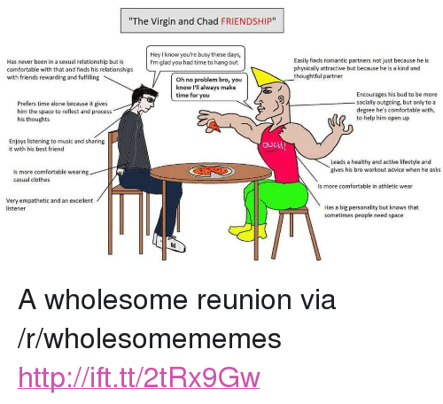 """listener: """"The Virgin and Chad FRIENDSHIP""""  Hey l know you're busy these days  I'm glad you had time to hang out  Has never been in a sexual relationship but is  comfortable with that and finds his relationships  with friends rewarding and fulfilling  Easily finds romantic partners not just because he is  physically attractive but because he is a kind and  thoughtful partner  Oh no problem bro, you  know I'll always make  time for you  Prefers time alone because it gives  him the space to reflect and process  his thoughts  Encourages his bud to be more  socially outgoing, but only toa  degree he's comfortable with  to help him open up  Enjoys listening to music and sharing  it with his best friend  ouct  Leads a healthy and active lifestyle and  gives his bro workout advice when he asks  Is more comfortable wearing  casual clothes  s more comfortable in athletic wear  Very empathetic and an excellent  listener  Has a big personality but knows that  sometimes people need space <p>A wholesome reunion via /r/wholesomememes <a href=""""http://ift.tt/2tRx9Gw"""">http://ift.tt/2tRx9Gw</a></p>"""